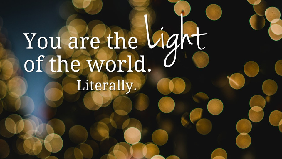 You are the LIGHT of the world. Literally.