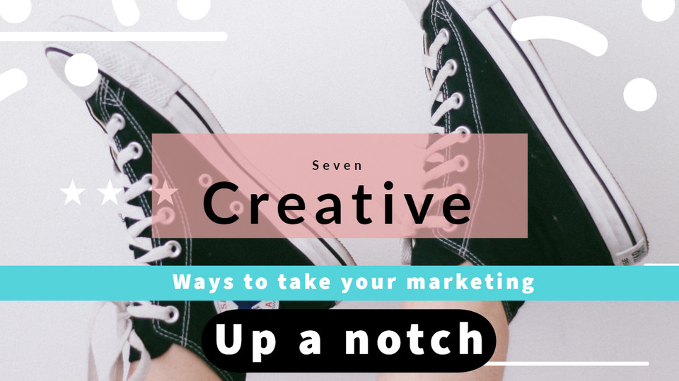 7 creative ideas to kick up your marketing up a notch!