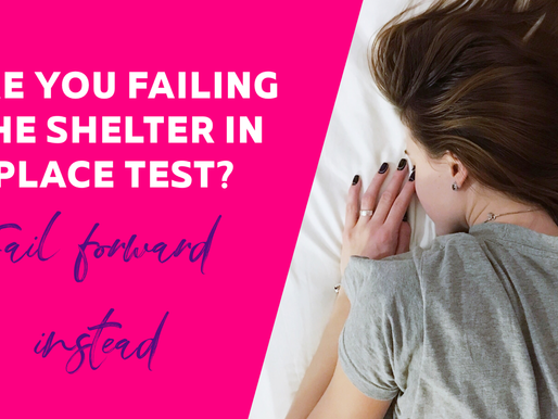 ARE YOU FAILING THE SHELTER IN PLACE TEST? FAIL FORWARD INSTEAD