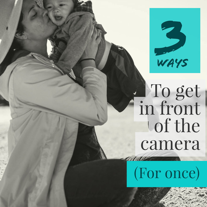 Three Ways for You (Mom) to Get in Front of the Camera! (For Once!)