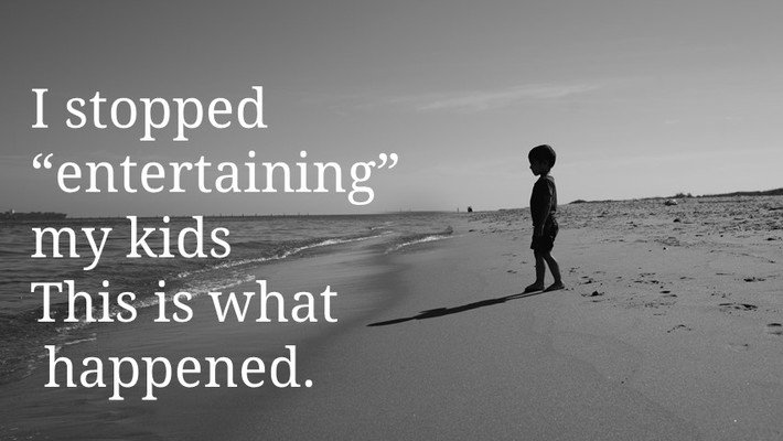 """I stopped """"entertaining"""" my kids- this is what happened."""