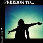 Freedom From… Freedom To