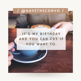 Coffee + Conversation: It's My Birthday You Can Cry If You Want To