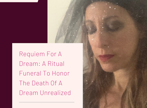 REQUIEM FOR A DREAM: A RITUAL FUNERAL TO HONOR THE DEATH OF A DREAM UNREALIZED