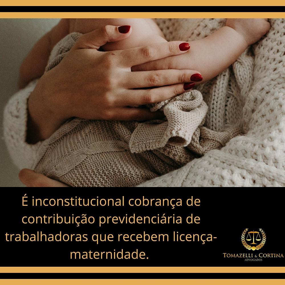 inconstitucional cobrança de contribuição previdenciária de trabalhadoras que recebem licença-maternidade