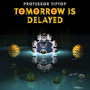 PROFESSORtipTop-TomorrowIsDelayed.jpg