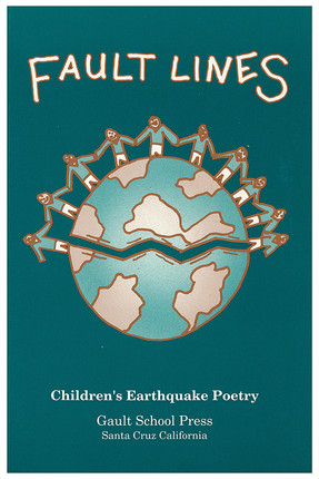 """Title: Fault Lines: Children's Earthquake Poetry  · Publisher: Gault School Press     o Description: A collection of 70 poems written following the 1989 earthquake in Patrice's Gault Elementary School poetry workshops.  o """"There are certain days by which we measure time and history. Things happened to us either before or after such and such a day. In Santa Cruz, on October 17, 1989, the world became a different place… Until now we have not heard much from those who were perhaps most profounding affected: the children"""
