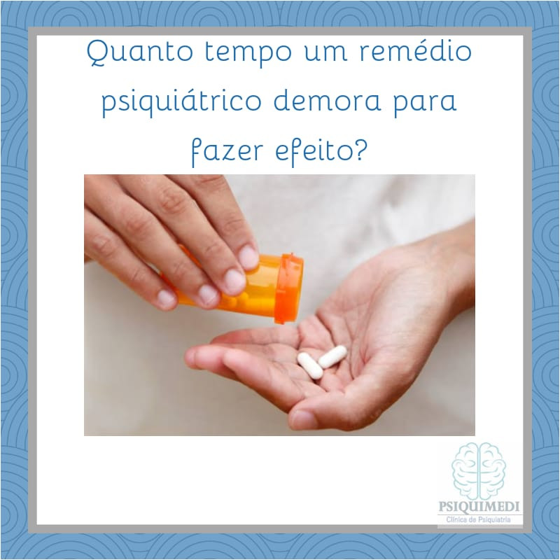 quanto tempo um remédio psiquiátrico demora para fazer efeito? psiquiatra Brasilia DF