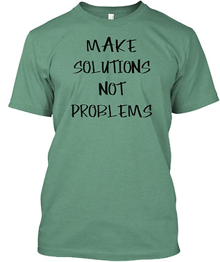 Make Solutions Not Problems