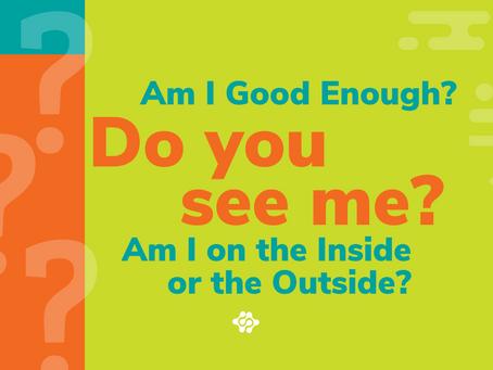 Am I Good Enough? Do you See me? Am I on the Inside orthe Outside?