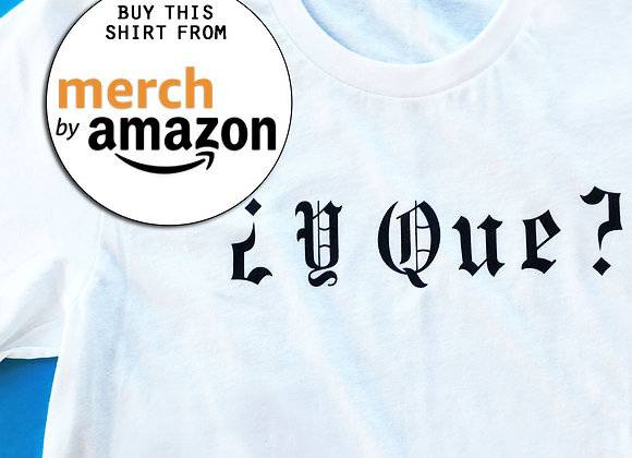Y QUE T-Shirt - PURCHASE VIA AMAZON