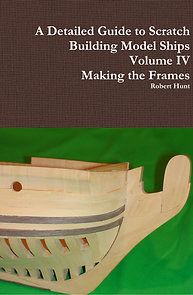 Volume IV, A Detailed Guide to Scratch Building Model Ships