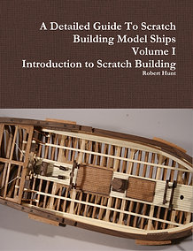 Volume I, A Detailed Guide to Scratch Building Model Ships
