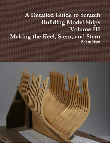 Volume III, A Detailed Guide to Scratch Building Model Ships