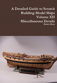 Volume XII, A Detailed Guide To Scratch Building a Model Ship