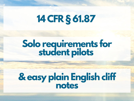14 CFR § 61.87 - Solo requirements for student pilots (with easy to understand cliff notes)