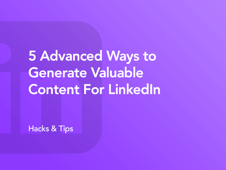 5 Advanced Ways to Generate Valuable Content For LinkedIn