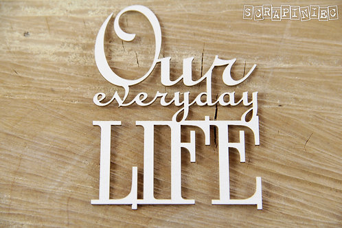 Scrapiniec - Our Everyday Life- Chipboard