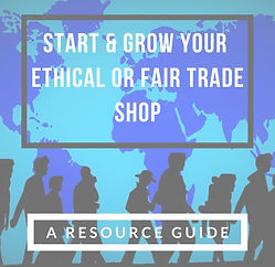 Start & GROW YOUR Social Good Shop, ethical boutique or fair trade store: A resource guide