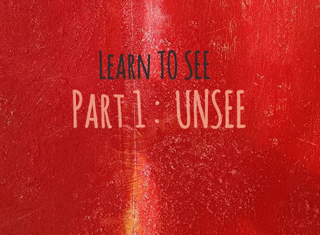 LEARN TO SEE :  PART I : UNSEE