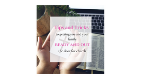 Tips and Tricks to getting you and your family Ready and Out the Door for Church