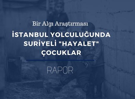 """RAPOR: Bir Algı Araştırması: İstanbul Yolculuğunda Suriyeli """"Hayalet"""" Çocuklar"""