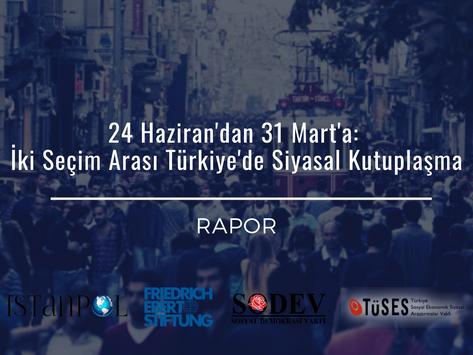 RAPOR: 24 Haziran'dan 31 Mart'a: İki Seçim Arası Türkiye'de Siyasal Kutuplaşma