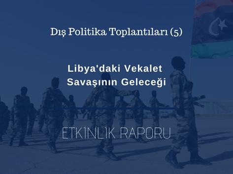 FPT (5) Etkinlik Raporu: Libya'daki Vekalet Savaşının Geleceği