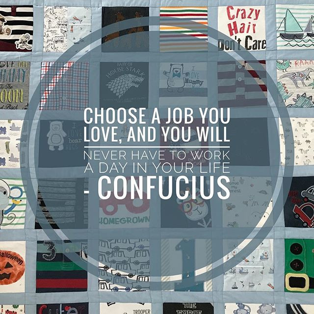 Everything! Choose a job you love, and you will never have to work a day in your life - Confucius