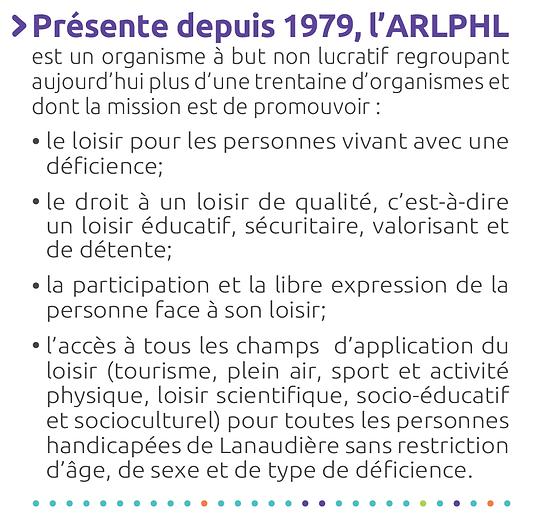 Présente depuis 1979, l'ARLPHL est un organisme à but non lucratif regroupant une trentaine d'organisme et dont la mission est de promouvoir l'accès au loisir pour les personnes handicapées.