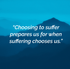 """Choosing to suffer prepares us for when suffering chooses us."""