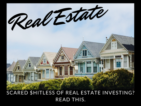 Scared $hitless of Real Estate Investing? Read This.