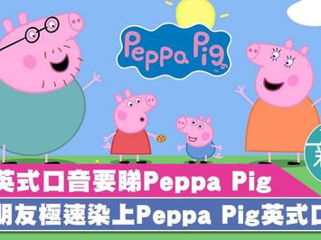 學英式口音要睇Peppa Pig 小朋友極速染上Peppa Pig英式口音
