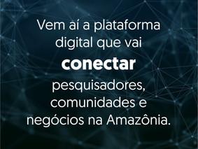 Vem ai uma plataforma que vai conectar pesquisadores, comunidades e negócios na Amazônia