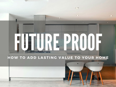 FUTURE PROOF: HOW TO ADD LASTING VALUE TO YOUR HOME