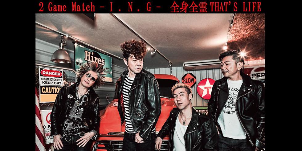 2 Game Match - I . N . G - 全身全霊THAT'S LIFE