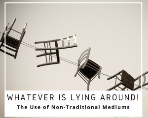 Whatever is Lying Around! The use of Non-Traditional Mediums