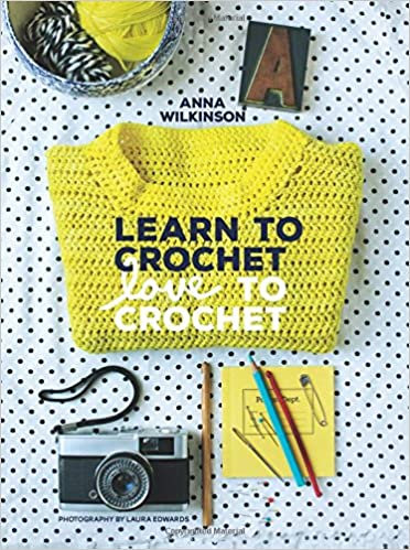 Learn to Crochet, Love to Crochet by Anna Wilkinson