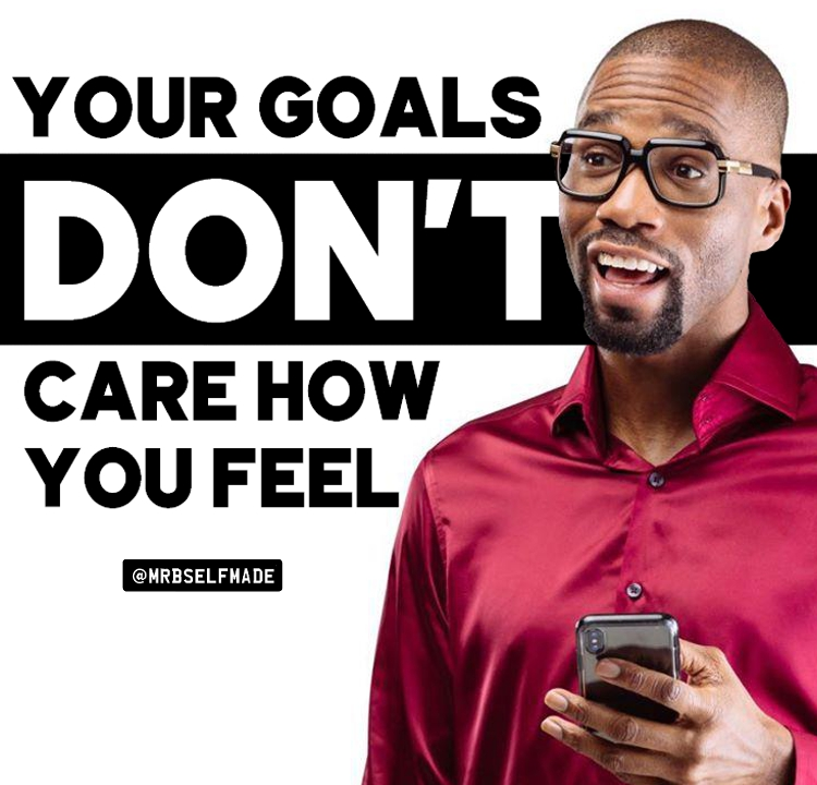 """Your Goals Don't Care How You Feel"""