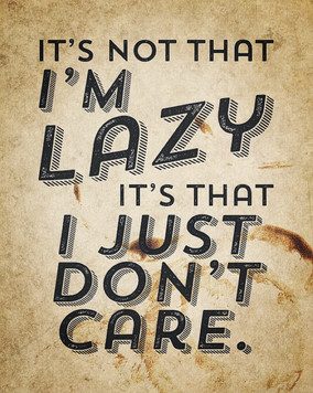 """It's not that I'm lazy, it's that I just don't care."" - Office Space"
