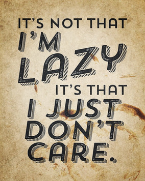 """""""It's not that I'm lazy, it's that I just don't care."""" - Office Space"""