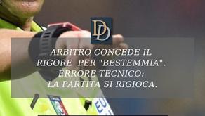 """ARBITRO CONCEDE IL RIGORE  PER """"BESTEMMIA"""". ERRORE TECNICO: LA PARTITA SI RIGIOCA."""