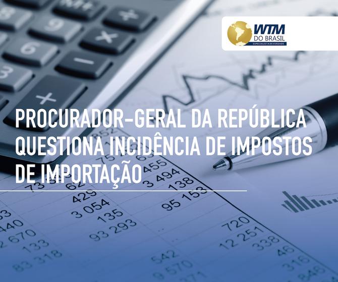 Procurador-geral da República questiona incidência de Imposto de Importação