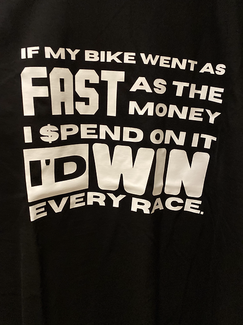 """If my Bike went as fast as the money i spend on it id win every race"" Tee"