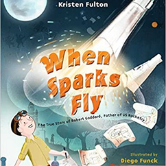 When Sparks Fly: The True Story of Robert Goddard, the Father of US Rocketry  by Kristen Fulton