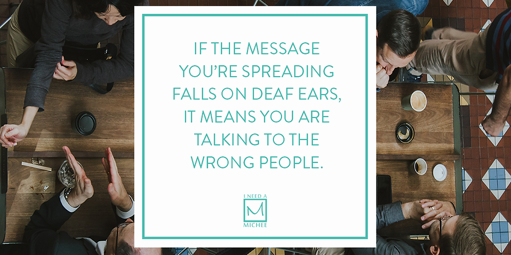 If the message you're spreading falls on deaf ears, it means you are talking to the wrong people.