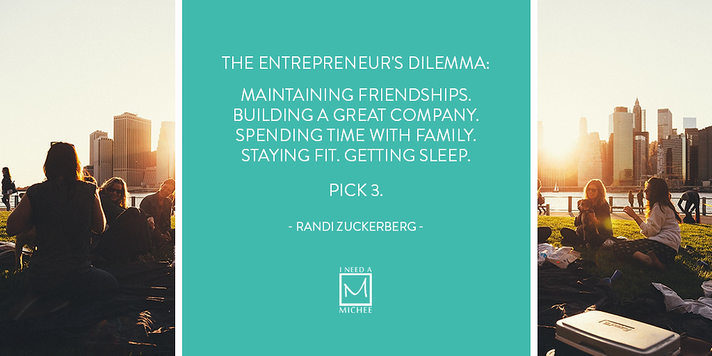 The entrepreneur's dilemma:  Maintaining friendships. Building a great company. Spending time w/family. Staying fit. Getting sleep.  Pick 3.  - Randi Zuckerberg