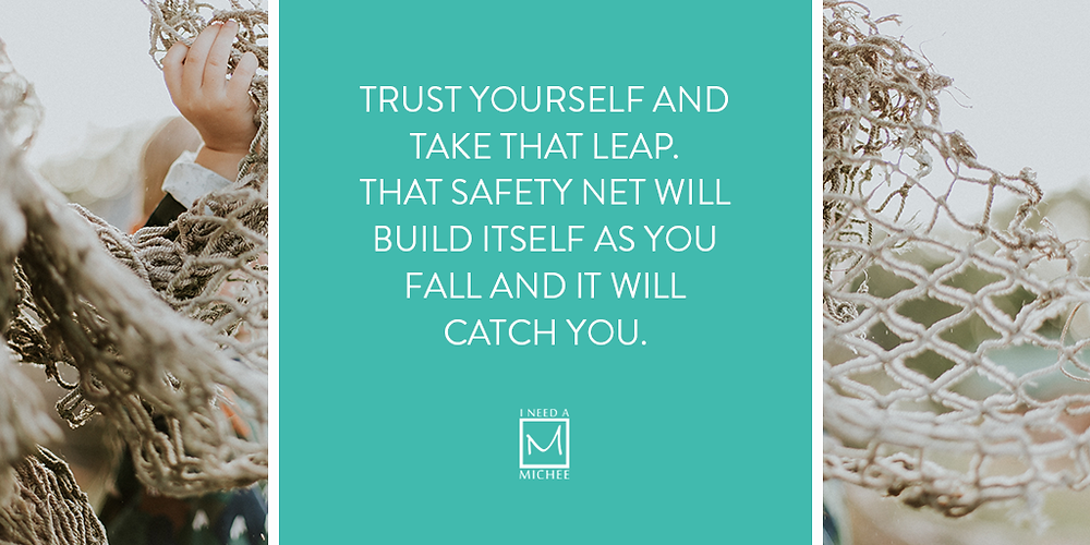 Trust Yourself and take that leap. That safety net will build itself as you fall and it will  catch you.