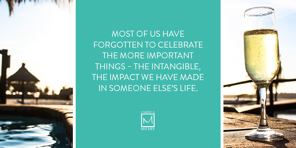 Most of us have forgotten to celebrate the more important things – the intangible, the impact we have made in someone else's life.