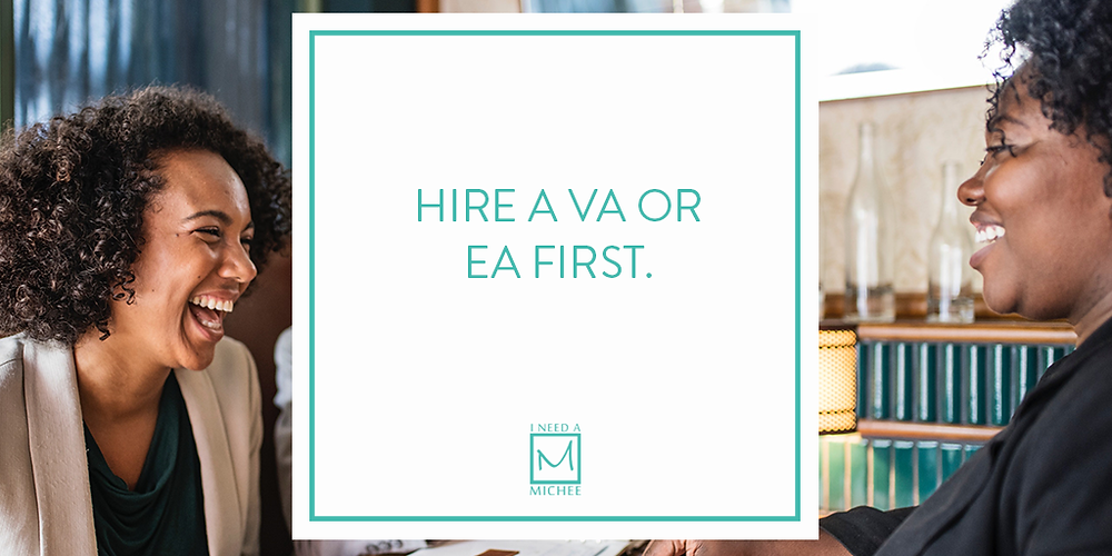 Hire a VA or EA first.